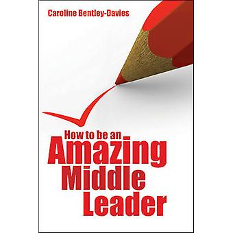 How to be an Amazing Middle Leader by Caroline Bentley-Davies - 97818