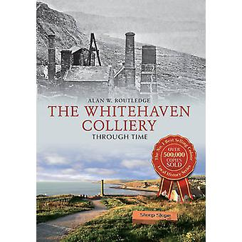 The Whitehaven Colliery Through Time by Alan W. Routledge - 978144564