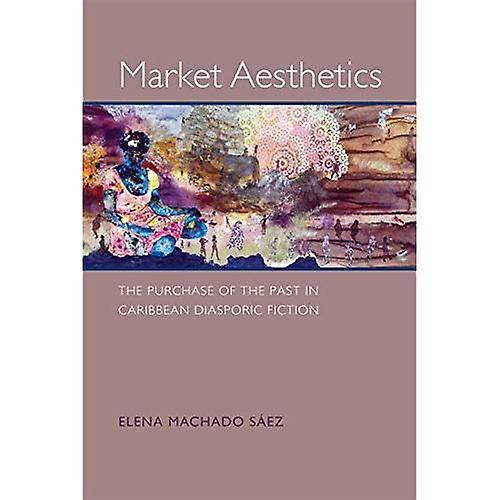 Market Aesthetics  The Purchase of the Past in voitureibbean Diasporic Fiction (nouveau World Studies)