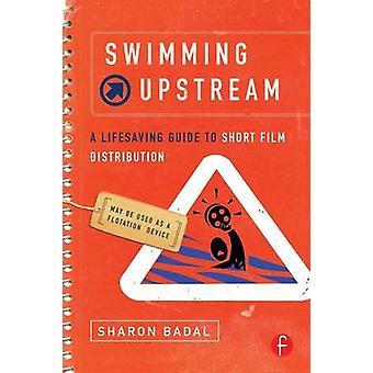 Swimming Upstream A Lifesaving Guide to Short Film Distribution by Badal & Sharon