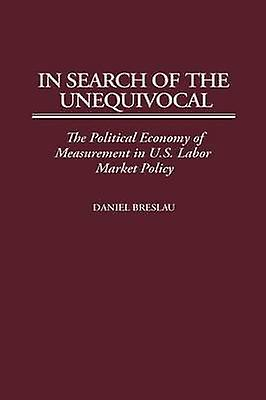 In Search of the Unequivocal The Political Economy of MeasureHommest in U.S. Labor Market Policy by Breslau & Daniel