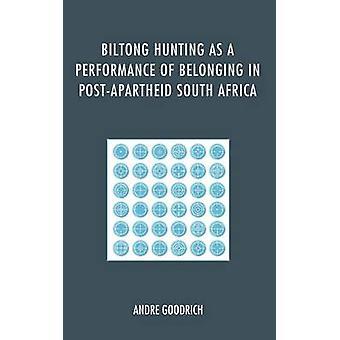 Biltong Hunting as a Performance of Belonging in PostApartheid South Africa by Goodrich & Andre