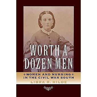 Worth a Dozen Men Women and Nursing in the Civil War South by Hilde & Libra R.