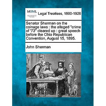 Senator Sherman on the coinage laws  the alleged crime of 73 cleared up  great speech before the Ohio Republican Convention August 15 1895. by Sherman & John