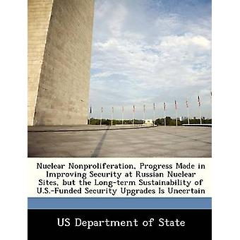 Nuclear Nonproliferation Progress Made in Improving Security at Russian Nuclear Sites but the Longterm Sustainability of U.S.Funded Security Upgrades Is Uncertain by US Department of State