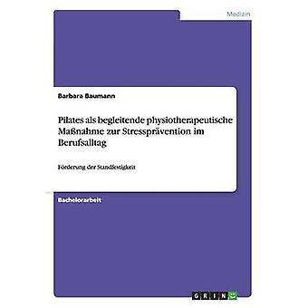 Pilates ALS Begleitende Physiotherapeutische Massnahme Zur Stresspravention Im Berufsalltag by Baumann & Barbara