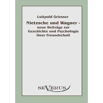 Nietzsche und Wagner  neue Beitrge zur Geschichte und Psychologie ihrer Freundschaft by Griesser & Luitpold