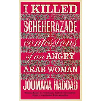 I Killed Scheherazade - Confessions of an Angry Arab Woman by Joumana
