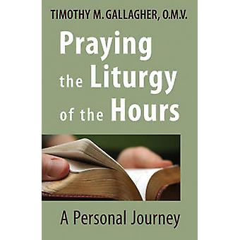 Praying the Liturgy of the Hours - A Personal Journey by Timothy M. Ga