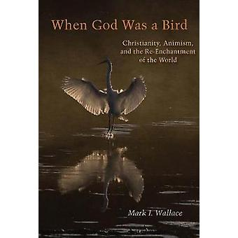 When God Was a Bird - Christianity - Animism - and the Re-Enchantment