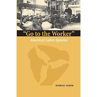 Go to the Worker - America's Labor Apostles by Kimball Baker - 9780874