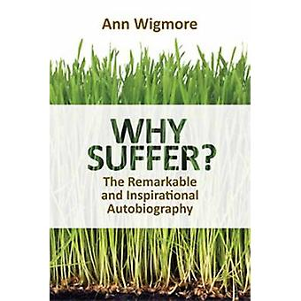 Why Suffer? - How I Overcame Illness and Pain Naturally by Ann Wigmore