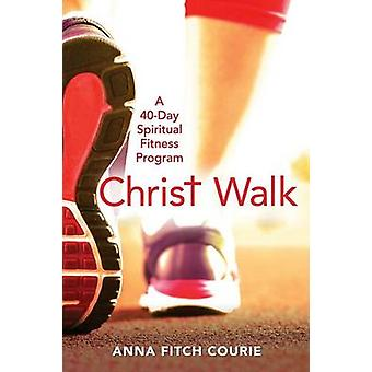 Christ Walk - A 40-Day Spiritual Fitness Program by Anna Fitch Courie