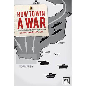 How to Win a War - Business Lessons from the Second World War by Ignac