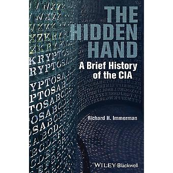 The Hidden Hand - A Brief History of the CIA by Richard H. Immerman -