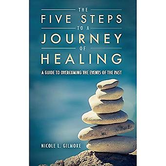 The Five Steps To A Journey Of Healing: A Guide to Overcoming the Events of the Past