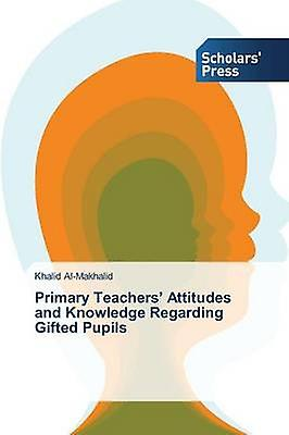 Primary Teachers Attitudes and Knowledge Regarding Gifted Pupils by AlMakhalid Khalid