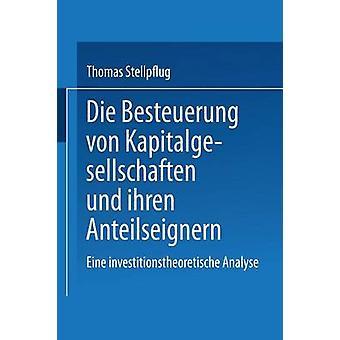 Die Besteuerung von Kapitalgesellschaften und ihren Anteilseignern  Eine investitionstheoretische Analyse by Stellpflug & Thomas