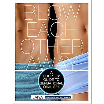 Blow Each Other Away - A Couples' Guide to Sensational Oral Sex by Jai