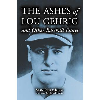 The Ashes of Lou Gehrig and Other Baseball Essays by Sean Peter Kirst