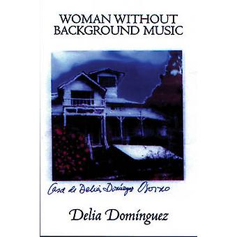 Woman without Background Music - Selected Poems of Delia Dominguez by
