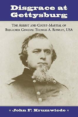 Disgrace at Gettysburg - The Arrest and Court-martial of Brigadier Gen