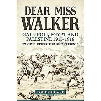 Dear Miss Walker: Gallipoli, Egypt and Palestine 1915-1918, Wartime� Letters from Distant Fronts