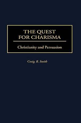 The Quest for Charisma Christianity and Persuasion by Smith & Craig R.