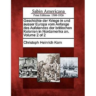 Geschichte der Kriege in Und Ausser Europa Vom Anfange des Aufstandes der Brittischen Kolonien in Nordamerika JG Volume 2 von 2 von Korn & Christoph Heinrich