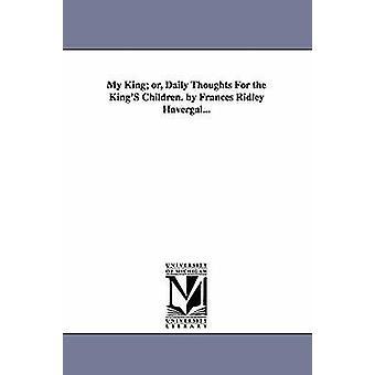 Mon roi ou pensées quotidiennes pour les enfants de rois. par Frances Ridley Havergal... par Havergal & Frances Ridley