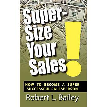 SuperSize Your Sales How To Become A Super Successful Salesperson by Bailey & Robert L.