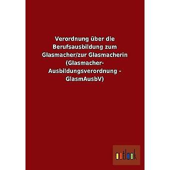 Verordnung ber die Berufsausbildung zum Glasmacherzur Glasmacherin Glasmacher Ausbildungsverordnung  GlasmAusbV by ohne Autor