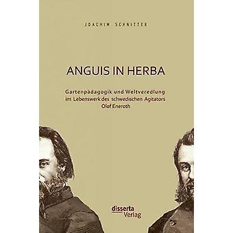 Anguis in Herba Gartenpadagogik Und Weltveredlung Im Lebenswerk Des Schwedischen Agitators Olof Eneroth by Schnitter & Joachim