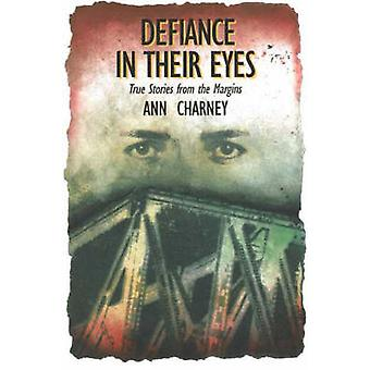 Defiance in Their Eyes - True Stories from the Margins by Ann Charney
