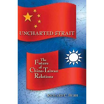 Uncharted Strait - The Future of China-Taiwan Relations by Richard C.