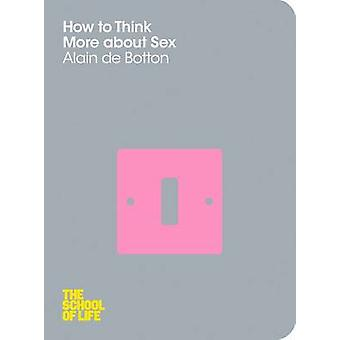 How to Think More About Sex (Main Market Ed.) by Alain de Botton - Th
