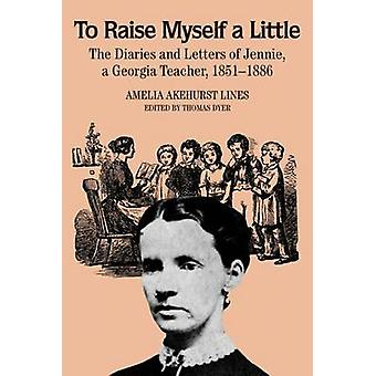 To Raise Myself A Little The Diaries and Letters of Jennie A Georgia Teacher by Lines & Amelia Akehurst