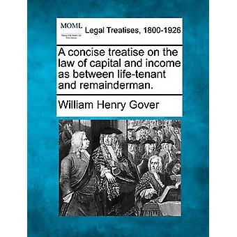 A concise treatise on the law of capital and income as between lifetenant and remainderman. by Gover & William Henry
