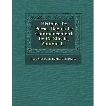 Histoire de Perse Depuis Le Beginn de Ce Silecle Volume 1... von LouisAndr E. De La Mamie De Clairac