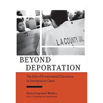 Beyond Deportation The Role of Prosecutorial Discretion in Immigration Cases by Wadhia & Shoba Sivaprasad