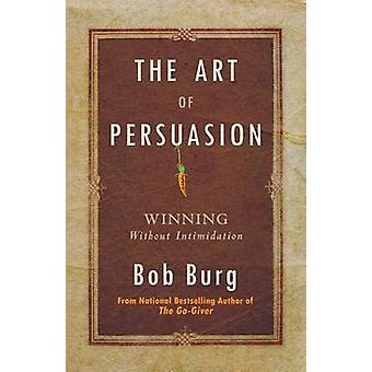 Art of Persuasion - Winning Without Intimidation by Bob Burg - 9780768