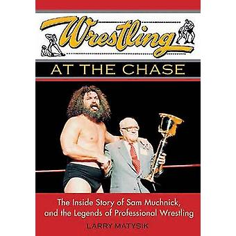 Wrestling at the Chase - The Inside Story of Sam Muchnick and the Lege