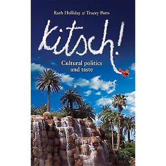 Kitsch! - Cultural Politics and Taste by Ruth Holliday - Tracey Potts
