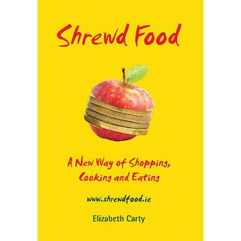 Shrewd Food - A New Way of Shopping - Cooking and Eating by Elizabeth