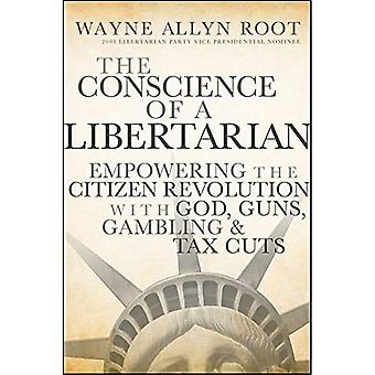 The Conscience of a Libertarian: Empowering the Citizen Revolution with God, Guns, Gambling and Tax Cuts