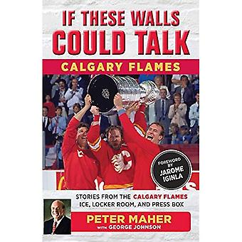 If These Walls Could Talk:� Calgary Flames: Stories from the Calgary Flames Ice, Locker Room, and Press Box