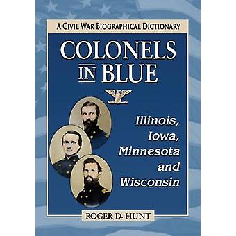 Colonels in Blue-Illinois - Iowa - Minnesota and Wisconsin - A Civil W