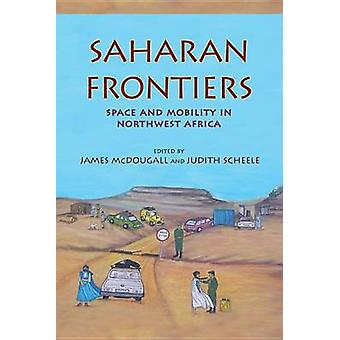 Saharan Frontiers Space and Mobility in Northwest Africa by McDougall & James