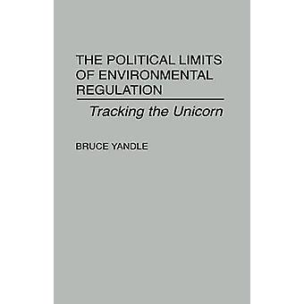 The Political Limits of Environmental Regulation Tracking the Unicorn by Yandle & Bruce