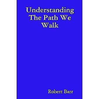 Understanding The Path We Walk by Barr & Robert
